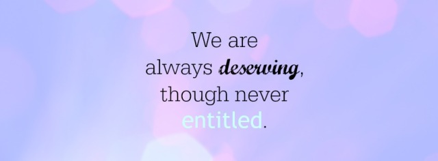 We are always deserving though never entitled