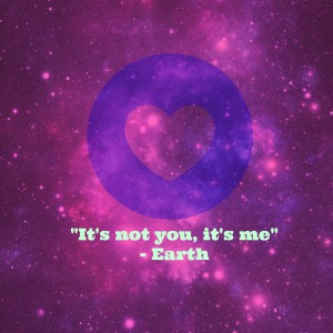 Earth- it's not you it's me