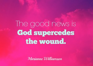 God supercedes the wound - Marianne Williamson