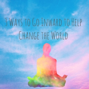3 ways to go inward to help change the world
